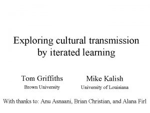Exploring cultural transmission by iterated learning Tom Griffiths
