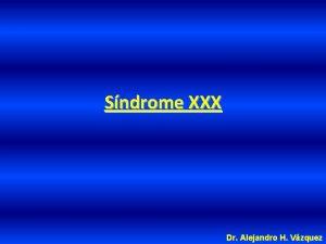 Sndrome XXX Dr Alejandro H Vzquez Sndrome XXX