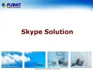 Skype Solution www planet com tw Copyright PLANET