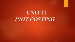 UNIT II UNIT COSTING Meaning of unit costing