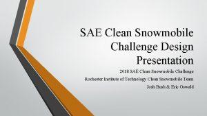 SAE Clean Snowmobile Challenge Design Presentation 2018 SAE