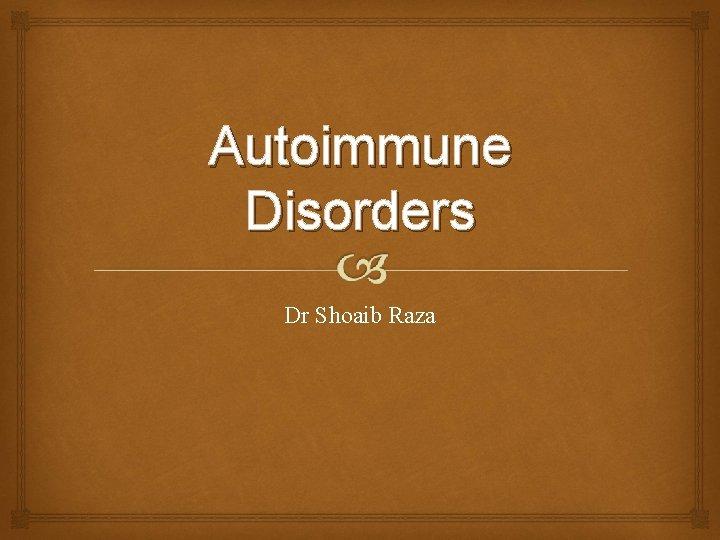 Autoimmune Disorders Dr Shoaib Raza Autoimmune Disorders Immune