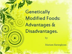 Genetically Modified Foods Advantages Disadvantages by Mariam Barseghyan