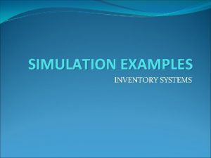 SIMULATION EXAMPLES INVENTORY SYSTEMS Inventory Systems Assume periodic