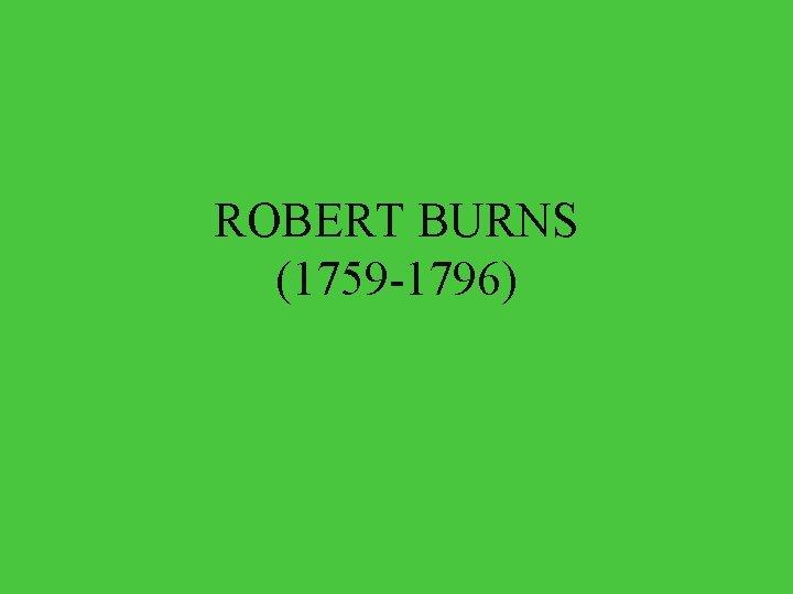 ROBERT BURNS 1759 1796 Robert Burns was the