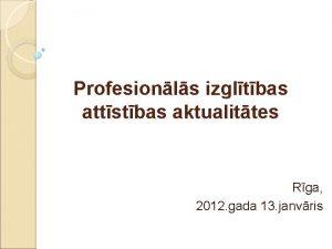Profesionls izgltbas attstbas aktualittes Rga 2012 gada 13