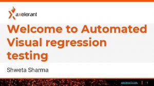 Welcome to Automated Visual regression testing Shweta Sharma