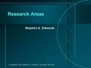 Research Areas Stephen A Edwards Copyright 2001 Stephen