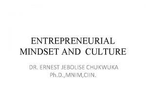 ENTREPRENEURIAL MINDSET AND CULTURE DR ERNEST JEBOLISE CHUKWUKA