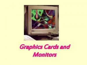 Graphics Cards and Monitors GRAPHICS CARDS l components