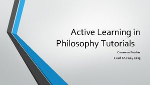 Active Learning in Philosophy Tutorials Cameron Fenton Lead