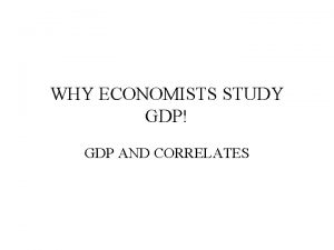 WHY ECONOMISTS STUDY GDP GDP AND CORRELATES SCATTER
