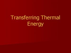 Transferring Thermal Energy Conduction Thermal energy is transferred