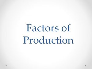 Factors of Production HOW ARE GOODS PRODUCED Factors