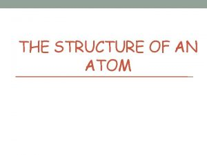 THE STRUCTURE OF AN ATOM Atomic Structure Atoms