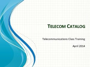 TELECOM CATALOG Telecommunications Class Training April 2014 Agenda