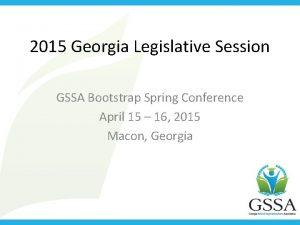 2015 Georgia Legislative Session GSSA Bootstrap Spring Conference