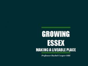 GROWING ESSEX MAKING A LIVEABLE PLACE Professor Rachel