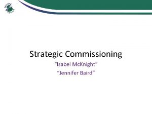Strategic Commissioning Isabel Mc Knight Jennifer Baird Commissioning