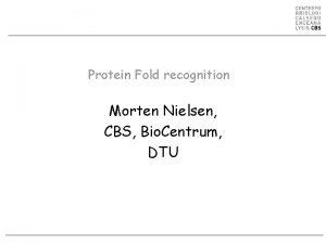Protein Fold recognition Morten Nielsen CBS Bio Centrum
