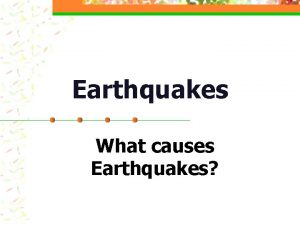 Earthquakes What causes Earthquakes Earthquakes n What is