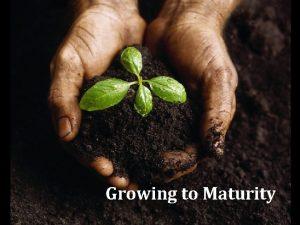 Growing to Maturity 1 Spiritual Maturity Desired by