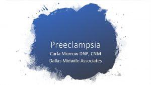 Preeclampsia Carla Morrow DNP CNM Dallas Midwife Associates