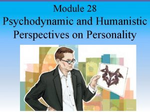 Module 28 Psychodynamic and Humanistic Perspectives on Personality