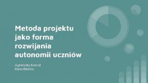 Metoda projektu jako forma rozwijania autonomii uczniw Agnieszka
