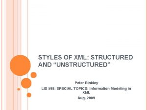 STYLES OF XML STRUCTURED AND UNSTRUCTURED Peter Binkley