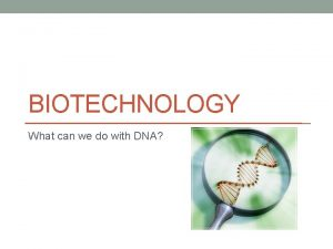BIOTECHNOLOGY What can we do with DNA Biotechnology