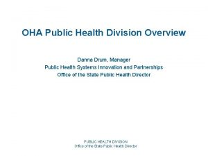 OHA Public Health Division Overview Danna Drum Manager