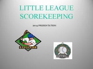 LITTLE LEAGUE SCOREKEEPING 2014 PRESENTATION Little League Scorekeeper