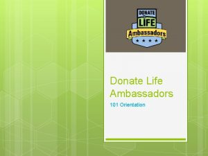 Donate Life Ambassadors 101 Orientation Welcome to our