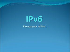 IPv 6 The successor of IPv 4 IPv