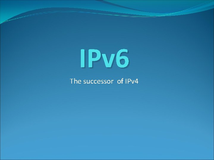 IPv 6 The successor of IPv 4 IPv