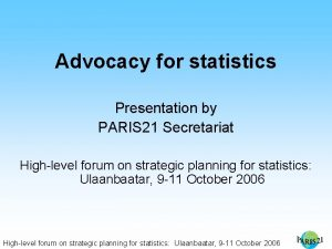 Advocacy for statistics Presentation by PARIS 21 Secretariat