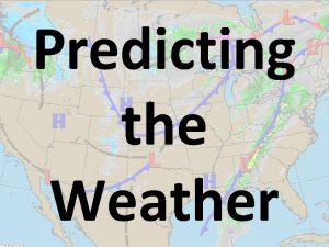 Predicting the Weather Weather Forecasting A weather forecast