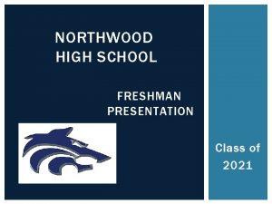 NORTHWOOD HIGH SCHOOL FRESHMAN PRESENTATION Class of 2021