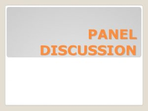PANEL DISCUSSION A panel discussion is designed to