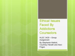 Ethical Issues Faced By Addictions Counselors HLSC 3420