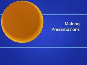 Making Presentations Presentation Overview Presentations for Week 15