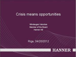 Crisis means opportunities Mindaugas Valuckas Member of the