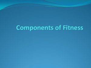 Components of Fitness KEY KNOWLEDGE Healthrelated fitness components