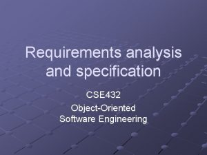 Requirements analysis and specification CSE 432 ObjectOriented Software