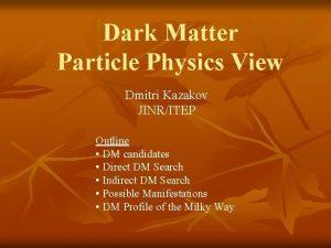 Dark Matter Particle Physics View Dmitri Kazakov JINRITEP
