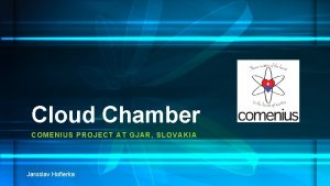 Cloud Chamber COMENI US PROJECT AT GJAR SLOVAKI