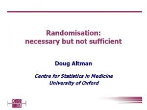 Randomisation necessary but not sufficient Doug Altman Centre