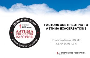 FACTORS CONTRIBUTING TO ASTHMA EXACERBATIONS Trisch Van Sciver