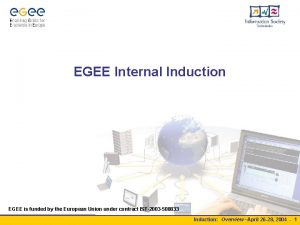 EGEE Internal Induction EGEE is funded by the